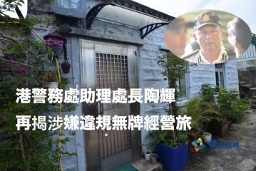 港警務處助理處長陶輝 再揭涉嫌違規無牌經營旅館
