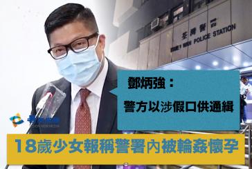 (粵語廣播🎙️)18歲少女報稱警署內被輪姦懷孕 鄧炳強:警方以涉假口供通緝