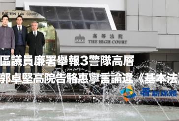 區議員廉署舉報3警隊高層 郭卓堅高院告駱惠寧言論違《基本法》 (粵語廣播)