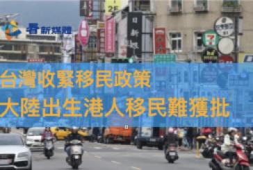 【台灣移民】台灣收緊移民政策 大陸出生港人移民難獲批