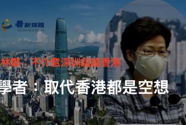 【港府】林鄭向陸媒宣稱不介意深圳超越香港 學者:取代香港都是空想