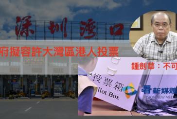 港府擬容許大灣區港人投票 鍾劍華:不可行