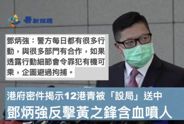 【被送中案】港府密件揭示12港青被「設局」送中 鄧炳強反擊黃之鋒含血噴人