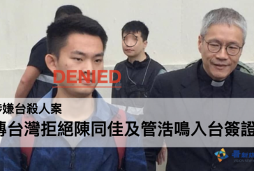【反修例】涉嫌台殺人案 傳台灣拒絕陳同佳及管浩鳴入台簽證