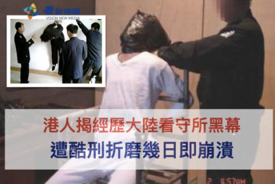 【中國】港人揭經歷大陸看守所黑幕 遭酷刑折磨幾日即崩潰