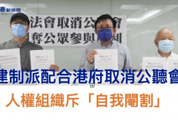 【立法會】建制派配合港府取消公聽會 人權組織斥「自我閹割」
