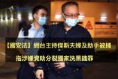 【網媒】網台主持傑斯夫婦及助手被捕 指涉嫌資助分裂國家洗黑錢罪