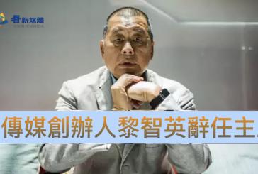 【傳媒】壹傳媒創辦人黎智英辭任主席