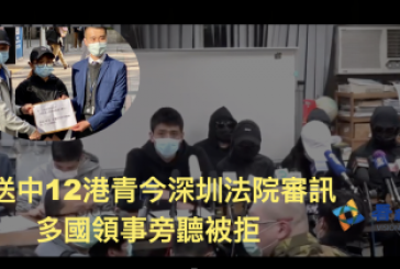 【12名港人送中案】被送中12港青今深圳法院審訊 多國領事旁聽被拒