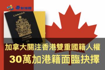 【國藉選擇】加拿大關注香港雙重國籍人權 30萬加港籍面臨抉擇