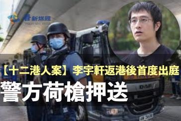 【12港人案】李宇軒返港後首度出庭 警方荷槍押送