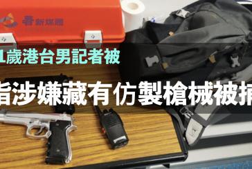 21歲港台男記者被指涉嫌藏有仿製槍械被捕