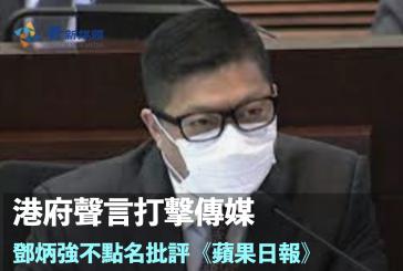 港府聲言打擊傳媒 鄧炳強不點名批評《蘋果日報》挑起仇恨
