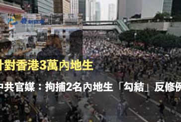 針對香港3萬內地生 中共官媒:拘捕2名內地生「勾結」反修例