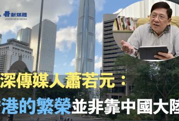 資深傳媒人蕭若元:香港的繁榮並非靠中國大陸
