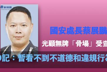國安處長蔡展鵬光顧無牌「骨場」受查 O記:暫看不到不道德和違規行為