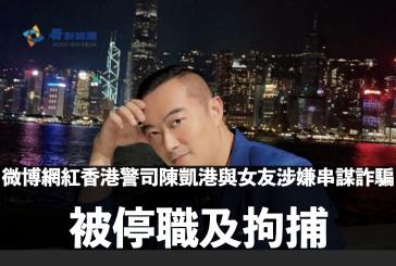 微博網紅香港警司陳凱港與女友涉嫌串謀詐騙 被停職及拘捕