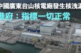 外媒曝台山核電廠發生核洩漏 港府:指標一切正常
