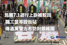 【社會】民團7.1遊行上訴被駁回 職工盟等設街站 傳逾萬警力布防封鎖維園